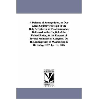 A Defence of Armageddon, or Our Great Country Foretold in the Holy Scriptures. in Two Discourses. Delivered in the Capitol of the United States, At the Request of Several Members of Congress, On the Anniversary of Washington's Birthday, 1857. by F.E. Pitts (Paperback) - Common ebook