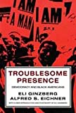 Troublesome Presence : American Democracy and the Black-Americans, Ginzberg, Eli and Eichner, Alfred S., 1560006951