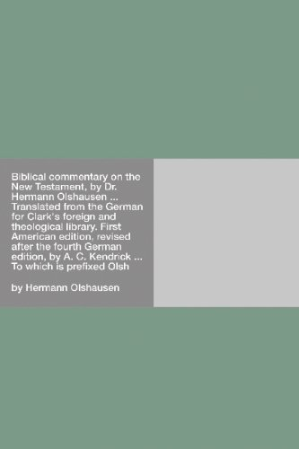 Read Online Biblical commentary on the New Testament, by Dr. Hermann Olshausen ... Translated from the German for Clark's foreign and theological library. First ... A. C. Kendrick ...: To which is prefixed Olsh PDF