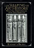img - for The Shaping of Art History: Wilhelm V?e, Adolph Goldschmidt, and the Study of Medieval Art by Kathryn Brush (1996-02-23) book / textbook / text book