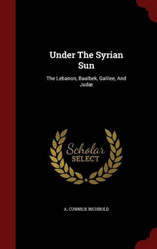 Under The Syrian Sun: The Lebanon, Baalbek, Galilee, And Judæ