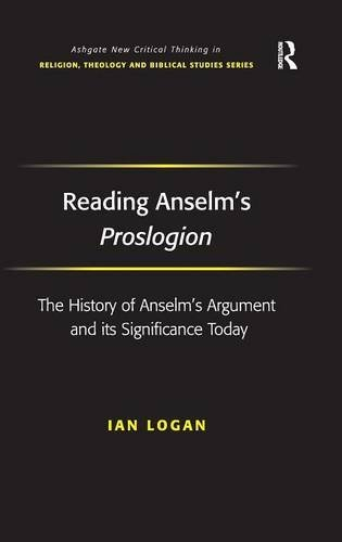Read Online Reading Anselm's Proslogion: The History of Anselm's Argument and its Significance Today (Ashgate New Critical Thinking in Religion, Theology and Bibl) by Ian Logan (2009-04-28) pdf