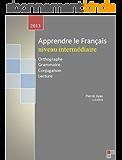 apprendre le français niveaux intermédiaire: Orthographe, Grammaire, Conjugaison, Lecture