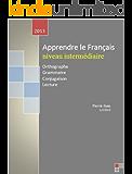 apprendre le français niveaux intermédiaire: Orthographe, Grammaire, Conjugaison, Lecture (French Edition)