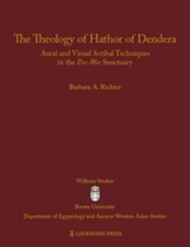 The Theology of Hathor of Dendera: Aural and Visual Scribal Techniques in the Per-Wer Sanctuary (Wilbour Studies in Egyptology and Assyriology)