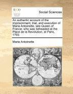 Download An authentic account of the imprisonment, trial, and execution of Marie Antoinette, late Queen of France; who was beheaded at the Place de la Revolution, at Paris, 1793 pdf