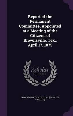 Report of the Permanent Committee, Appointed at a Meeting of the Citizens of Brownsville, Tex., April 17, 1875(Hardback) - 2015 Edition ebook