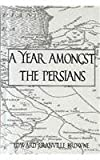 A Year Amongst the Persians : Impressions as to the Life, Character, and Thought of the Persian People, Brown, Edward Granville, 0710307209