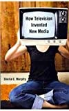 How Television Invented New Media, Murphy, Sheila C., 081355005X
