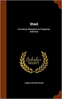 Steel: Its History, Manufacture, Properties, and Uses