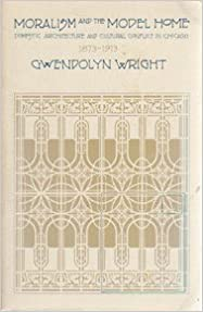 Moralism and the Model Home: Domestic Architecture and Cultural Conflict in Chicago, 1873-1913 by Gwendolyn Wright (1985-11-01)