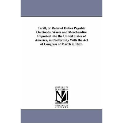 Read Online Tariff, or Rates of Duties Payable On Goods, Wares and Merchandise Imported into the United States of America, in Conformity With the Act of Congress of March 2, 1861. (Paperback) - Common pdf epub