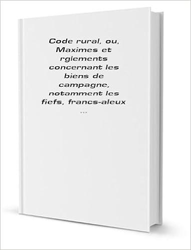 Code rural, ou, Maximes et réglements concernant les biens de campagne, notamment les fiefs, francs-aleux . 2 epub pdf