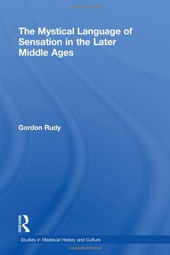 The Mystical Language of Sensation in the Later Middle Ages (Studies in Medieval History and Culture) by Gordon Rudy