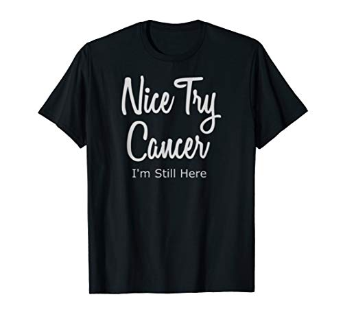 Nice Try Cancer Im Still Here T-Shirt