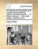 An Inquiry into the Nature and Causes of the Wealth of Nations by Adam Smith, in Three Volumes the Ninth Edition Volume 2 Of, Adam Smith, 1140689266