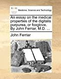 An Essay on the Medical Properties of the Digitalis Purpurea, or Foxglove by John Ferriar, M D, John Ferriar, 1170114563