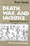 Death, War, and Sacrifice : Studies in Ideology and Practice, Lincoln, Bruce, 0226481999