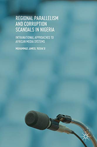 Regional Parallelism and Corruption Scandals in Nigeria: Intranational Approaches to African Media Systems (Approaches To The Study Of Comparative Politics)