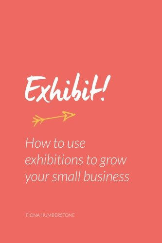 Exhibit!: How to use exhibitions to grow your small business