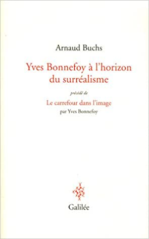 En ligne Yves Bonnefoy à l'horizon du surréalisme : La réalité à l'épreuve du langage et de l'image précédé de Le carrefour dans l'image pdf, epub ebook