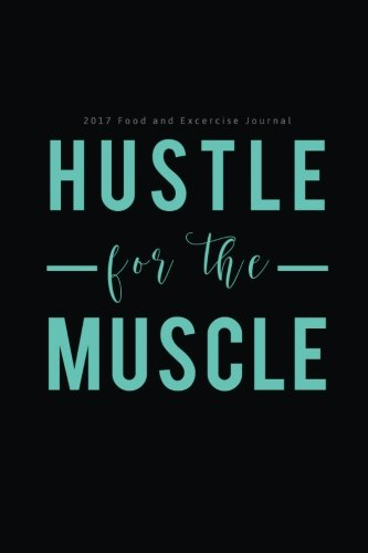 2017 Food and Exercise Journal Hustle for the Muscle: (6x9 Fitness Journal