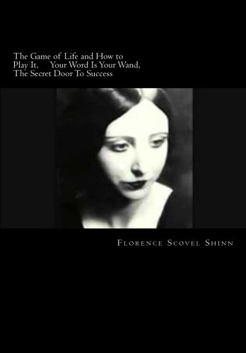 The Game Of Life And How To Play It; Your Word Is Your Wand; The Secret Door To Success: The Florence Scovel Shinn Complete Collection (Life Is A Game And How To Play It)