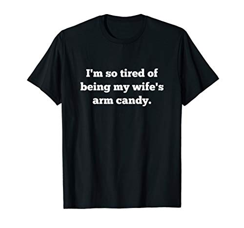 (Mens I'm So Tired Of Being My Wife's Arm Candy T-Shirt)