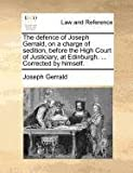 The Defence of Joseph Gerrald, on a Charge of Sedition, Before the High Court of Justiciary, at Edinburgh Corrected by Himself, Joseph Gerrald, 1140695770
