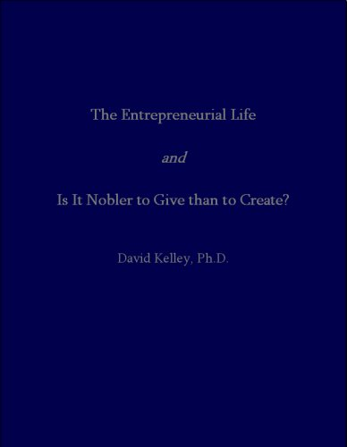 The Entrepreneurial Life <i>and</i> Is It Nobler to Give than to Create? David Kelley Ph.D.