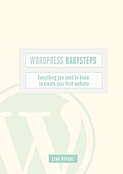 Wordpress Babysteps: Everything you need to know to create your first website
