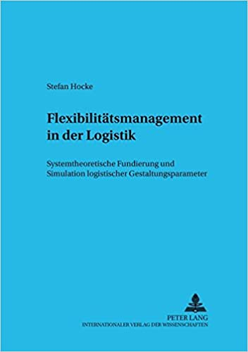Flexibilitaetsmanagement in Der Logistik: Systemtheoretische Fundierung Und Simulation Logistischer Gestaltungsparameter (Informationstechnologie Und Oekonomie)