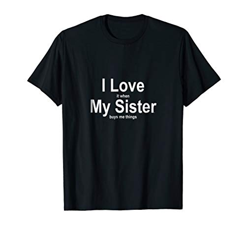the best attitude ac254 78eb8 I Love When My Sister Buys Me Things Tshirt Funny Novelty