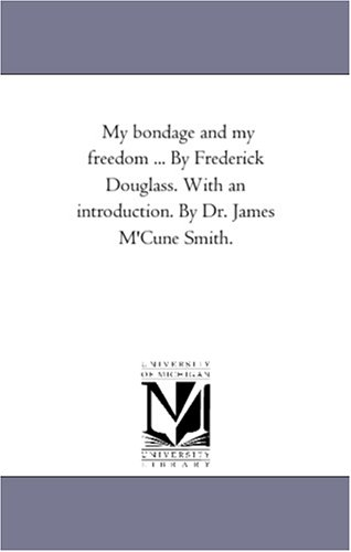 My bondage and my freedom By Frederick Douglass. With an introduction. By Dr. James M'Cune Smith.