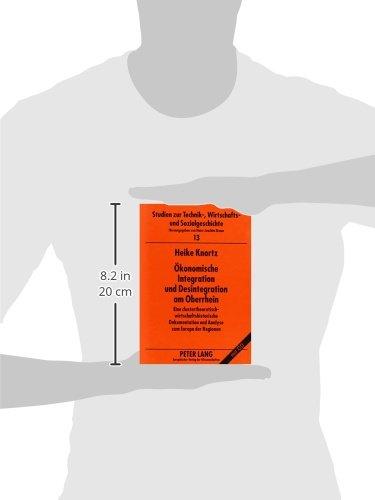 Ökonomische Integration und Desintegration am Oberrhein: Eine clustertheoretisch-wirtschaftshistorische Dokumentation und Analyse zum Europa der ... und Sozialgeschichte) (German Edition) by Peter Lang GmbH, Internationaler Verlag der Wissenschaften