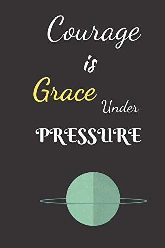 Courage Is Grace Under Pressure: A Journal For The Brave and Courageous - Suitable For Gifts, Putting Down your Thoughts, Dreams, Ideas Plans Etc. (Bible Verses For Girls With Low Self Esteem)