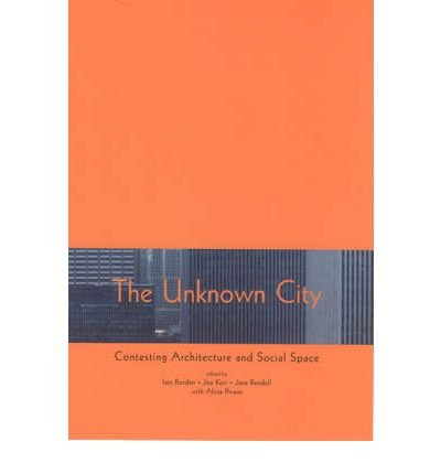 [(The Unknown City: Contesting Architecture and Social Space )] [Author: Iain Borden] [Oct-2002]