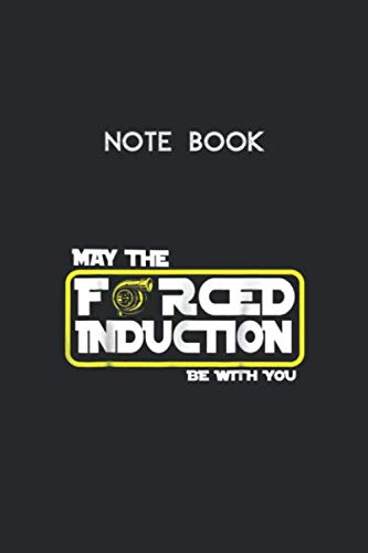 Notebook: Car Tuning T  I May The Forced Induction Be With You Lined Pages Notebook White Paper Blank Journal with Black Cover Size 6in x 9in x 115 pages for Kids or Men and Women Mechanics