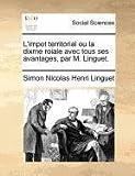 L' Impot Territorial Ou la Dixme Roiale Avec Tous Ses Avantages, Par M Linguet, Simon Nicolas Henri Linguet, 1170850596