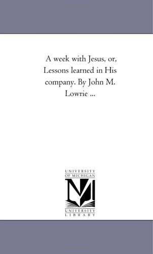 Read Online A week with Jesus, or, Lessons learned in His company. By John M. Lowrie ... pdf epub