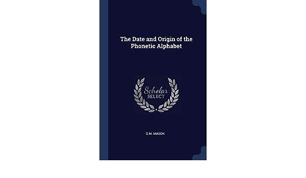 The Date And Origin Of The Phonetic Alphabet Mason G M 9781376632613 Amazon Com Books