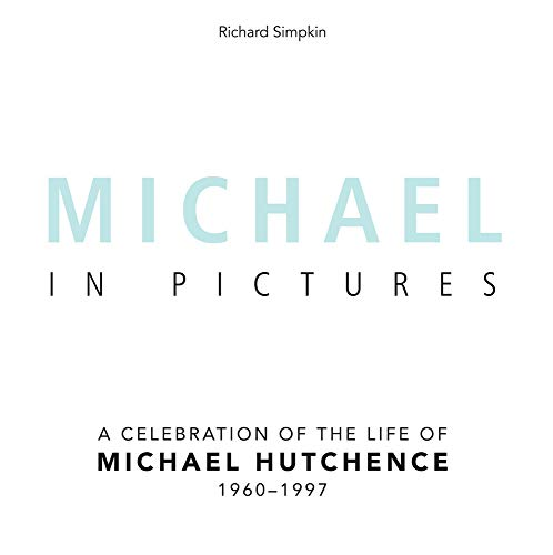Michael In Pictures: A Celebration of the Life of Michael Hutchence 1960 -1997