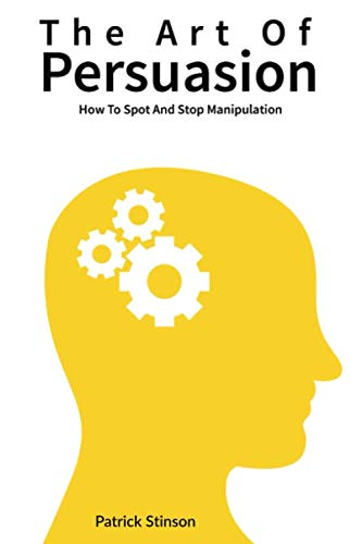 The Art Of Persuasion: How To Spot And Stop Manipulation by Independently published