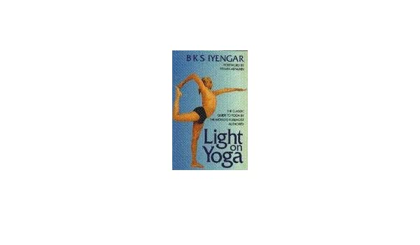 Light on Yoga - The Classic Guide to Yoga: B K S Iyengar ...