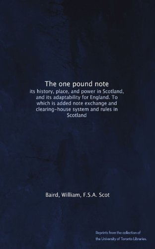 The one pound note: its history, place, and power in Scotland, and its adaptability for England. To which is added note exchange and clearing-house system and rules in Scotland