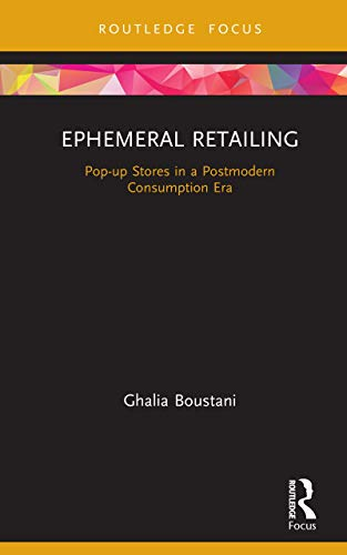 Ephemeral Retailing: Pop-up Stores in a Postmodern Consumption Era (Routledge Focus on Business and Management) by Ghalia Boustani