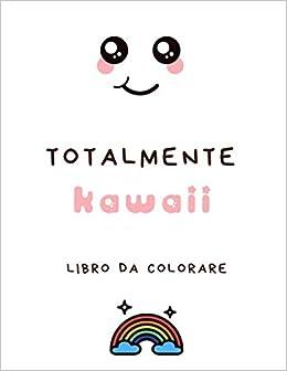 Totalmente Kawaii Libro Da Colorare Libro Kawaii Da Colorare Cibo Alimenti Animali E Mascotte Cultura Giapponese Creature E Personaggi Carini Adorabili Divertenti Manga Amazon It Kawaii Generazione Libri