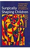 Surgically Shaping Children : Technology, Ethics, and the Pursuit of Normality, , 080189090X