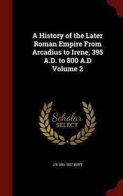 A History of the Later Roman Empire from Arcadius to Irene, 395 A.D. to 800 A.D Volume 2(Hardback) - 2015 Edition pdf epub