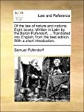 Of the Law of Nature and Nations Eight Books Written in Latin by the Baron Pufendorf, Translated into English, from the Best Edition with a Sho, Samuel Pufendorf, 1171364539